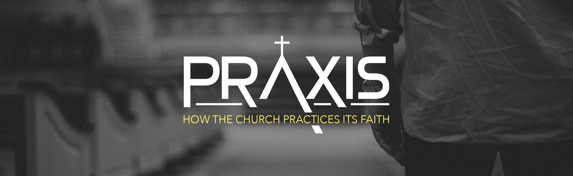 Praxis: How the Church Practices It's Faith - Sermon Series - Grace Community Church